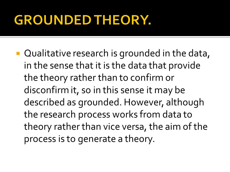  Qualitative research is grounded in the data, in the sense that it is the data that provide the theory rather than to confirm or disconfirm it, so in this sense it may be described as grounded.