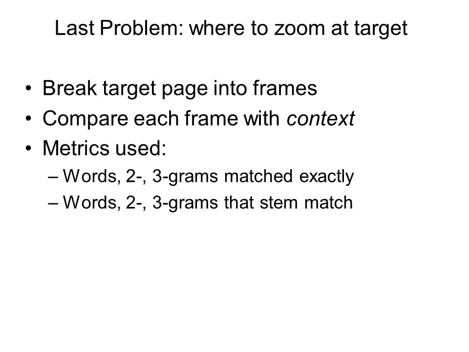 Last Problem: where to zoom at target Break target page into frames Compare each frame with context Metrics used: –Words, 2-, 3-grams matched exactly –Words, 2-, 3-grams that stem match