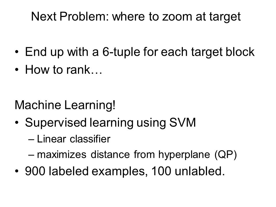 Next Problem: where to zoom at target End up with a 6-tuple for each target block How to rank… Machine Learning.