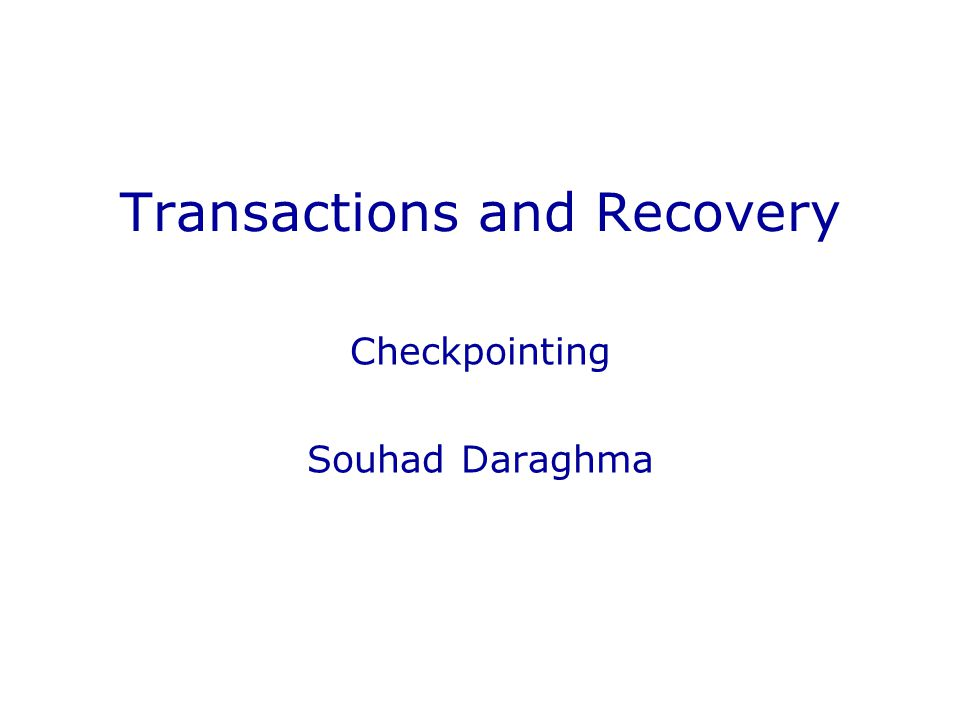 Transactions and Recovery Checkpointing Souhad Daraghma