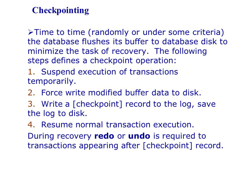  Time to time (randomly or under some criteria) the database flushes its buffer to database disk to minimize the task of recovery. The following step