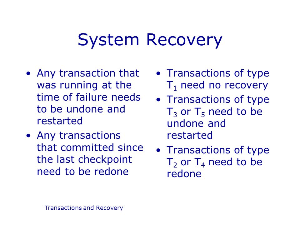 Transactions and Recovery System Recovery Any transaction that was running at the time of failure needs to be undone and restarted Any transactions that committed since the last checkpoint need to be redone Transactions of type T 1 need no recovery Transactions of type T 3 or T 5 need to be undone and restarted Transactions of type T 2 or T 4 need to be redone