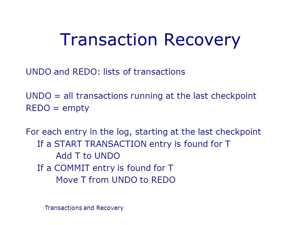 Transactions and Recovery Transaction Recovery UNDO and REDO: lists of transactions UNDO = all transactions running at the last checkpoint REDO = empty For each entry in the log, starting at the last checkpoint If a START TRANSACTION entry is found for T Add T to UNDO If a COMMIT entry is found for T Move T from UNDO to REDO