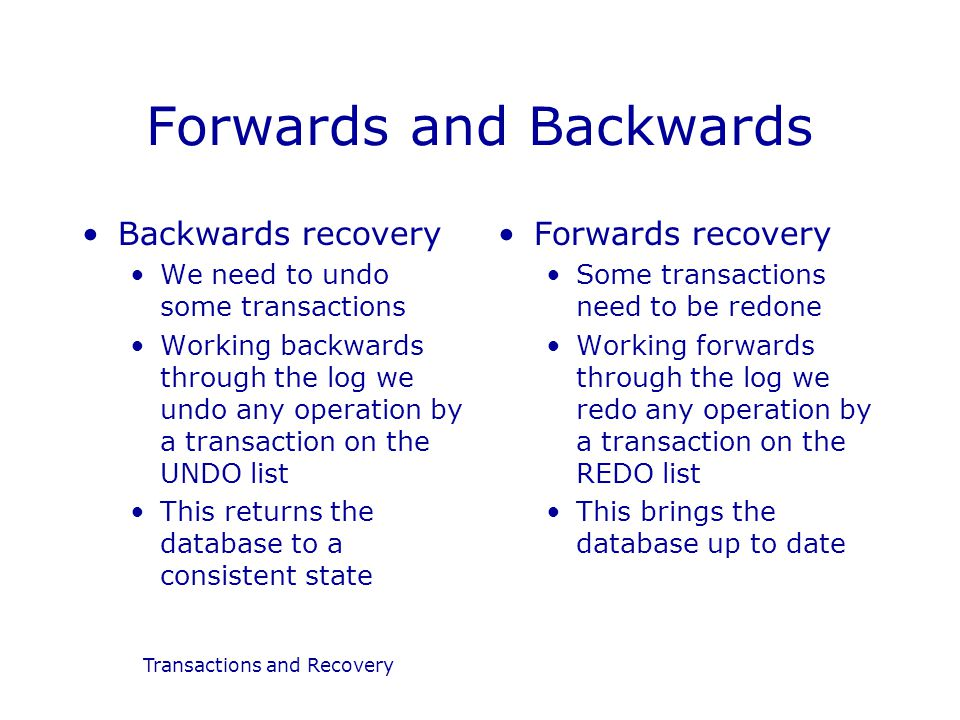 Transactions and Recovery Forwards and Backwards Backwards recovery We need to undo some transactions Working backwards through the log we undo any operation by a transaction on the UNDO list This returns the database to a consistent state Forwards recovery Some transactions need to be redone Working forwards through the log we redo any operation by a transaction on the REDO list This brings the database up to date