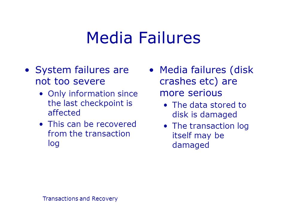 Transactions and Recovery Media Failures System failures are not too severe Only information since the last checkpoint is affected This can be recover