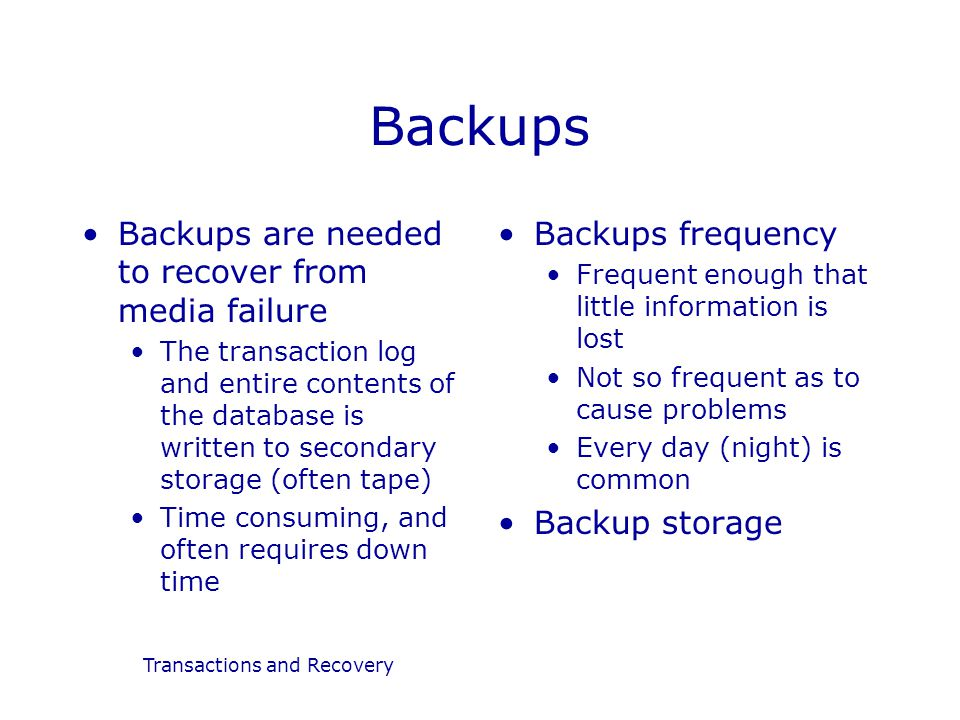 Transactions and Recovery Backups Backups are needed to recover from media failure The transaction log and entire contents of the database is written to secondary storage (often tape) Time consuming, and often requires down time Backups frequency Frequent enough that little information is lost Not so frequent as to cause problems Every day (night) is common Backup storage