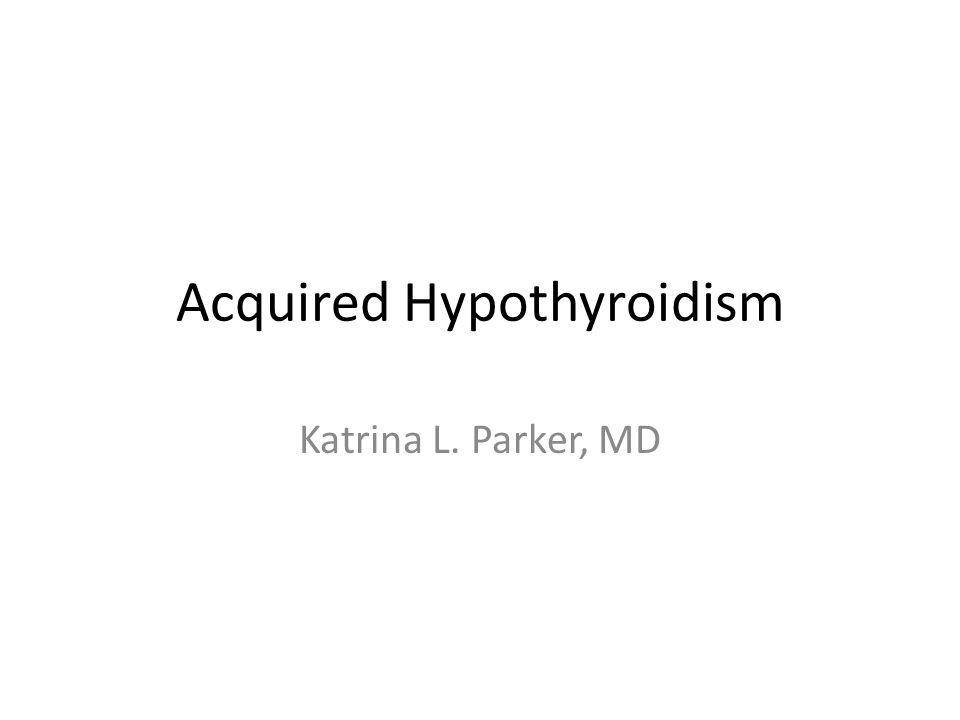 Acquired Hypothyroidism Katrina L. Parker, MD