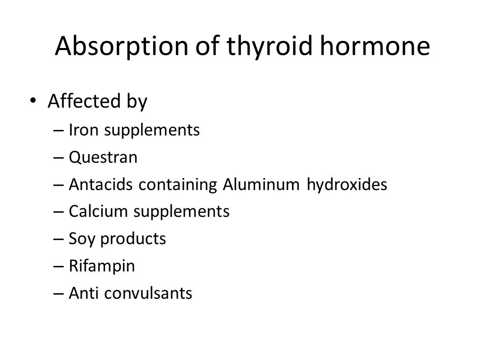 Absorption of thyroid hormone Affected by – Iron supplements – Questran – Antacids containing Aluminum hydroxides – Calcium supplements – Soy products – Rifampin – Anti convulsants