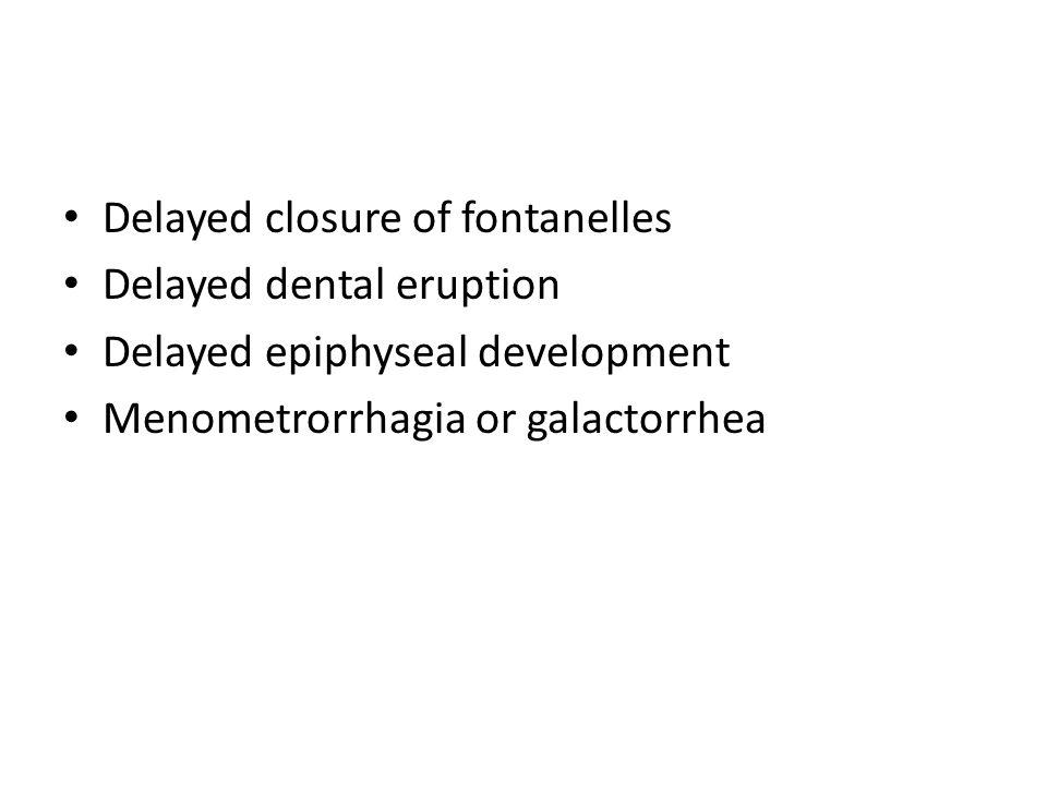 Delayed closure of fontanelles Delayed dental eruption Delayed epiphyseal development Menometrorrhagia or galactorrhea