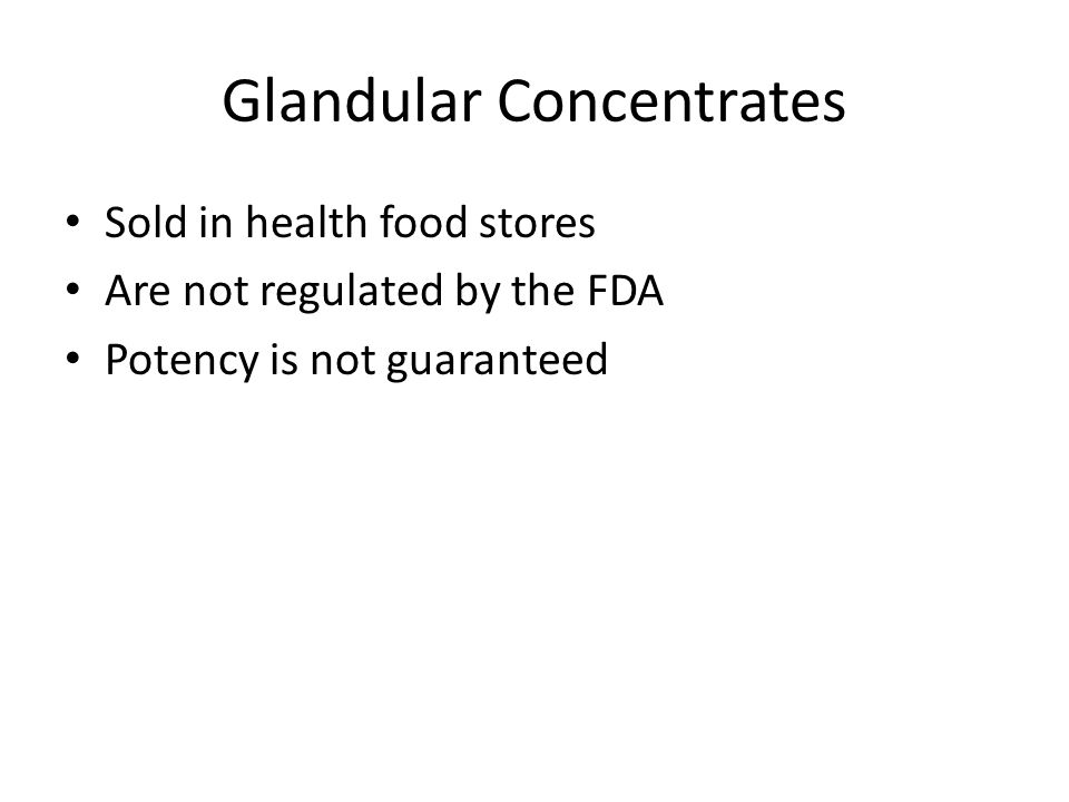 Glandular Concentrates Sold in health food stores Are not regulated by the FDA Potency is not guaranteed