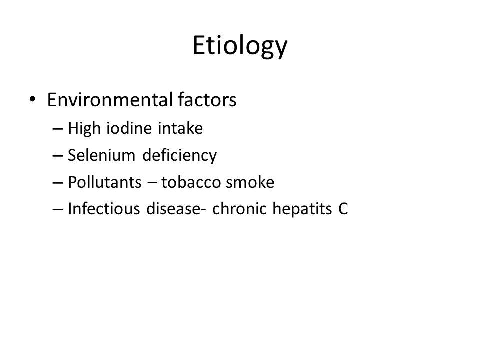 Etiology Environmental factors – High iodine intake – Selenium deficiency – Pollutants – tobacco smoke – Infectious disease- chronic hepatits C