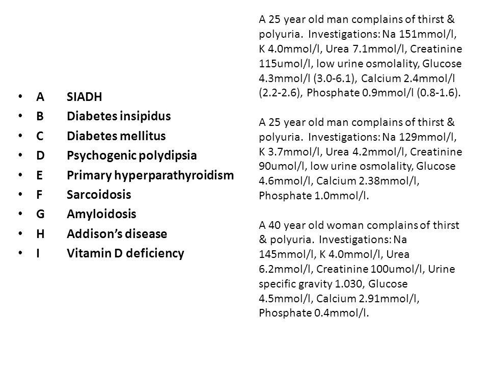 ASIADH BDiabetes insipidus CDiabetes mellitus DPsychogenic polydipsia EPrimary hyperparathyroidism FSarcoidosis GAmyloidosis HAddison's disease IVitamin D deficiency A 25 year old man complains of thirst & polyuria.