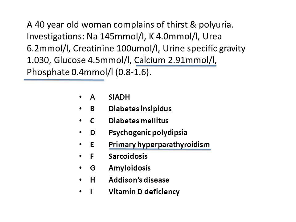 ASIADH BDiabetes insipidus CDiabetes mellitus DPsychogenic polydipsia EPrimary hyperparathyroidism FSarcoidosis GAmyloidosis HAddison's disease IVitamin D deficiency A 40 year old woman complains of thirst & polyuria.