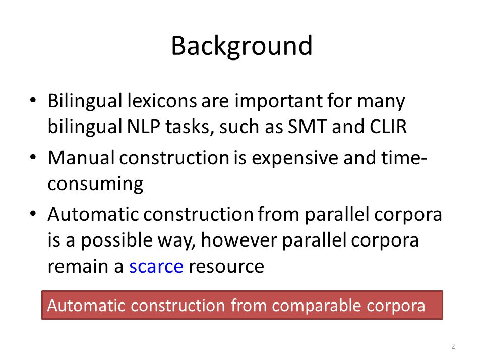 Background Bilingual lexicons are important for many bilingual NLP tasks, such as SMT and CLIR Manual construction is expensive and time- consuming Automatic construction from parallel corpora is a possible way, however parallel corpora remain a scarce resource 2 Automatic construction from comparable corpora