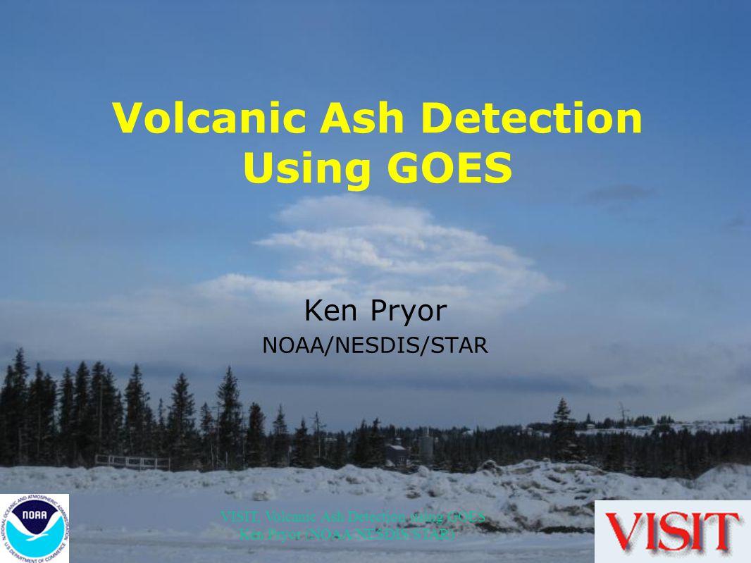 VISIT, Volcanic Ash Detection using GOES Ken Pryor (NOAA/NESDIS/STAR) Volcanic Ash Detection Using GOES Ken Pryor NOAA/NESDIS/STAR