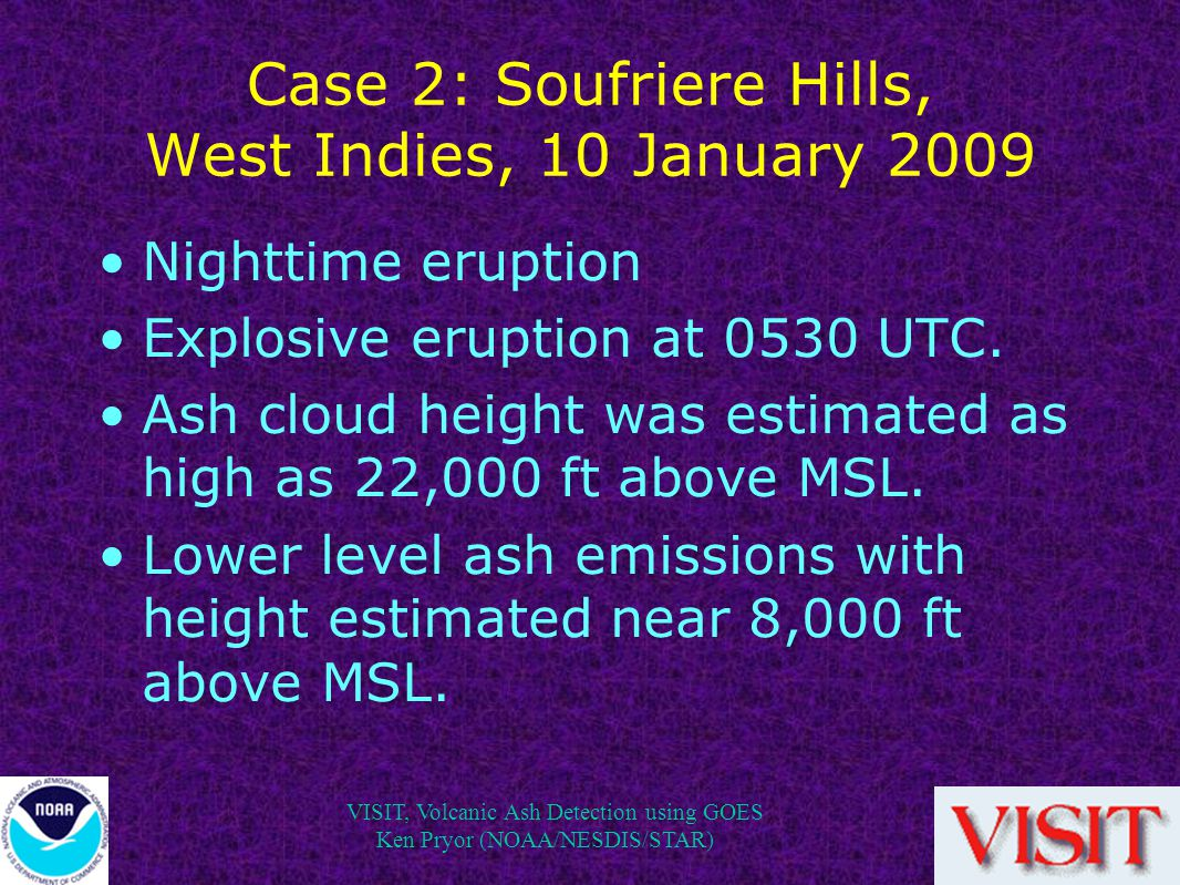 VISIT, Volcanic Ash Detection using GOES Ken Pryor (NOAA/NESDIS/STAR) Case 2: Soufriere Hills, West Indies, 10 January 2009 Nighttime eruption Explosive eruption at 0530 UTC.