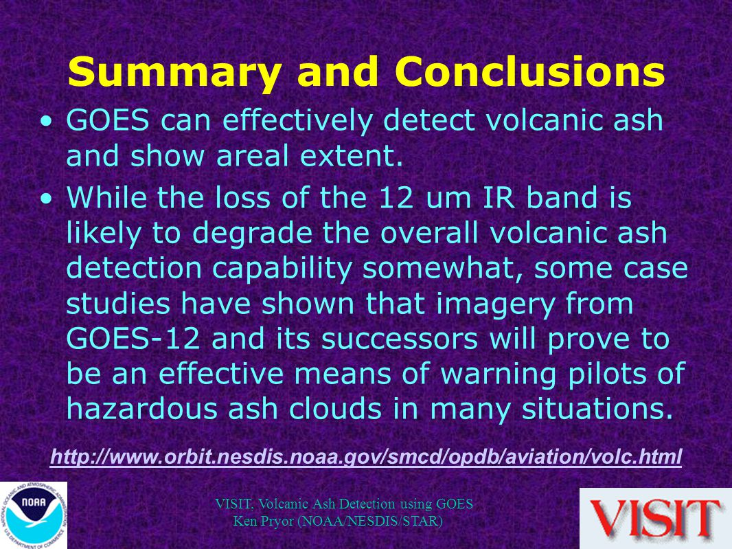 VISIT, Volcanic Ash Detection using GOES Ken Pryor (NOAA/NESDIS/STAR) Summary and Conclusions GOES can effectively detect volcanic ash and show areal extent.