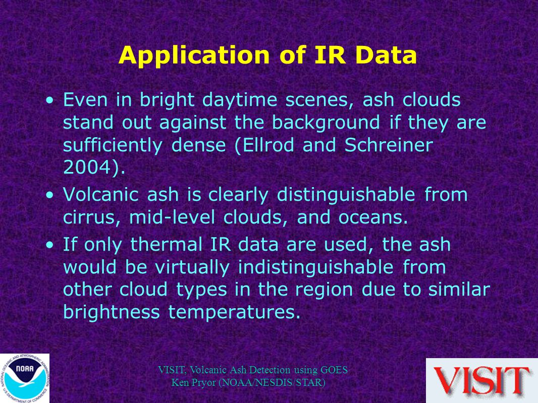 VISIT, Volcanic Ash Detection using GOES Ken Pryor (NOAA/NESDIS/STAR) Application of IR Data Even in bright daytime scenes, ash clouds stand out against the background if they are sufficiently dense (Ellrod and Schreiner 2004).