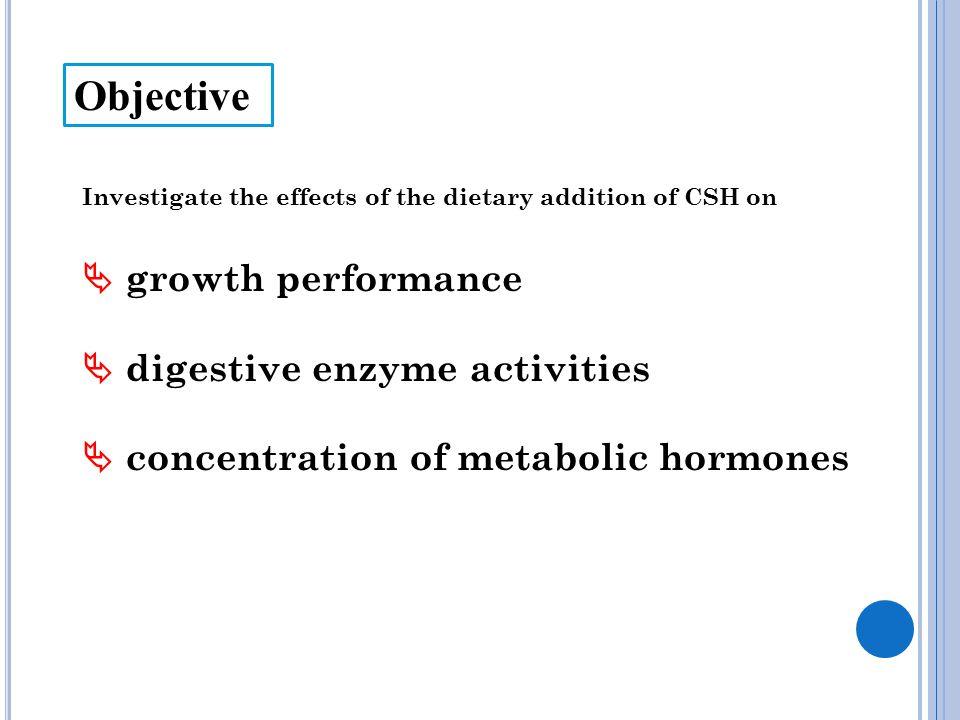 Investigate the effects of the dietary addition of CSH on  growth performance  digestive enzyme activities  concentration of metabolic hormones Obj