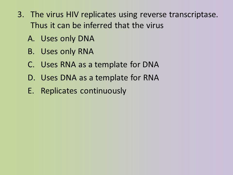 3.The virus HIV replicates using reverse transcriptase.