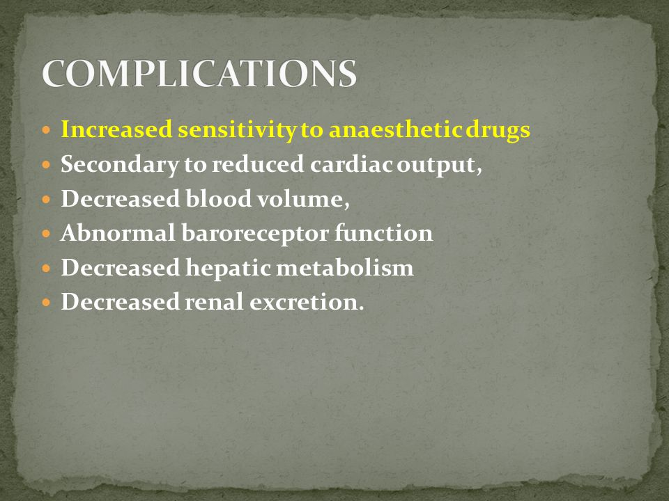 Increased sensitivity to anaesthetic drugs Secondary to reduced cardiac output, Decreased blood volume, Abnormal baroreceptor function Decreased hepatic metabolism Decreased renal excretion.