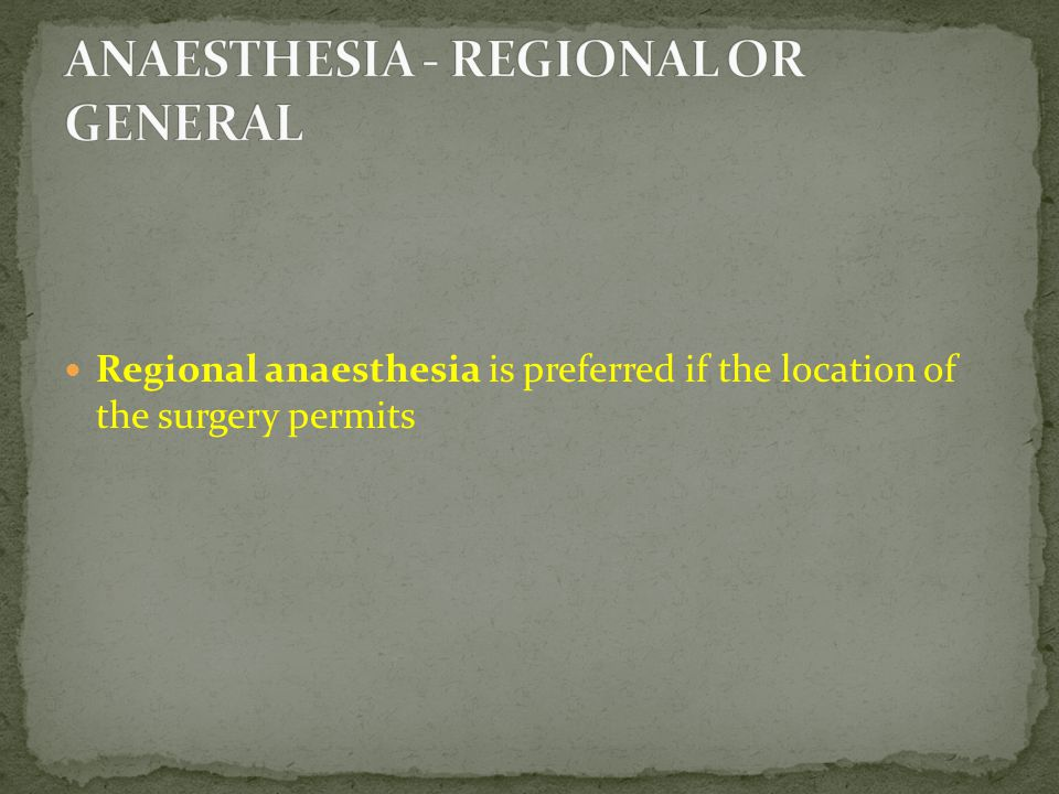 Regional anaesthesia is preferred if the location of the surgery permits