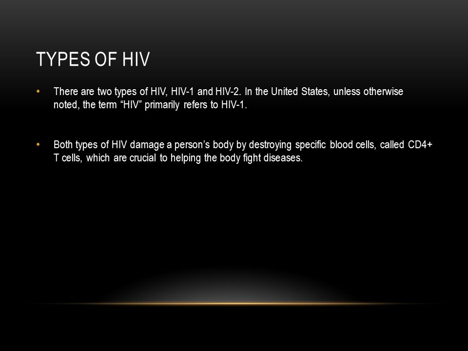 """TYPES OF HIV There are two types of HIV, HIV-1 and HIV-2. In the United States, unless otherwise noted, the term """"HIV"""" primarily refers to HIV-1. Both"""