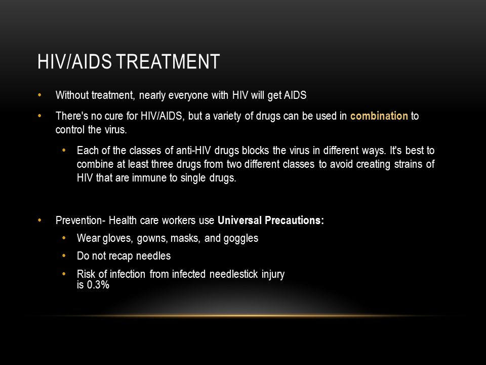 HIV/AIDS TREATMENT Without treatment, nearly everyone with HIV will get AIDS There's no cure for HIV/AIDS, but a variety of drugs can be used in combi