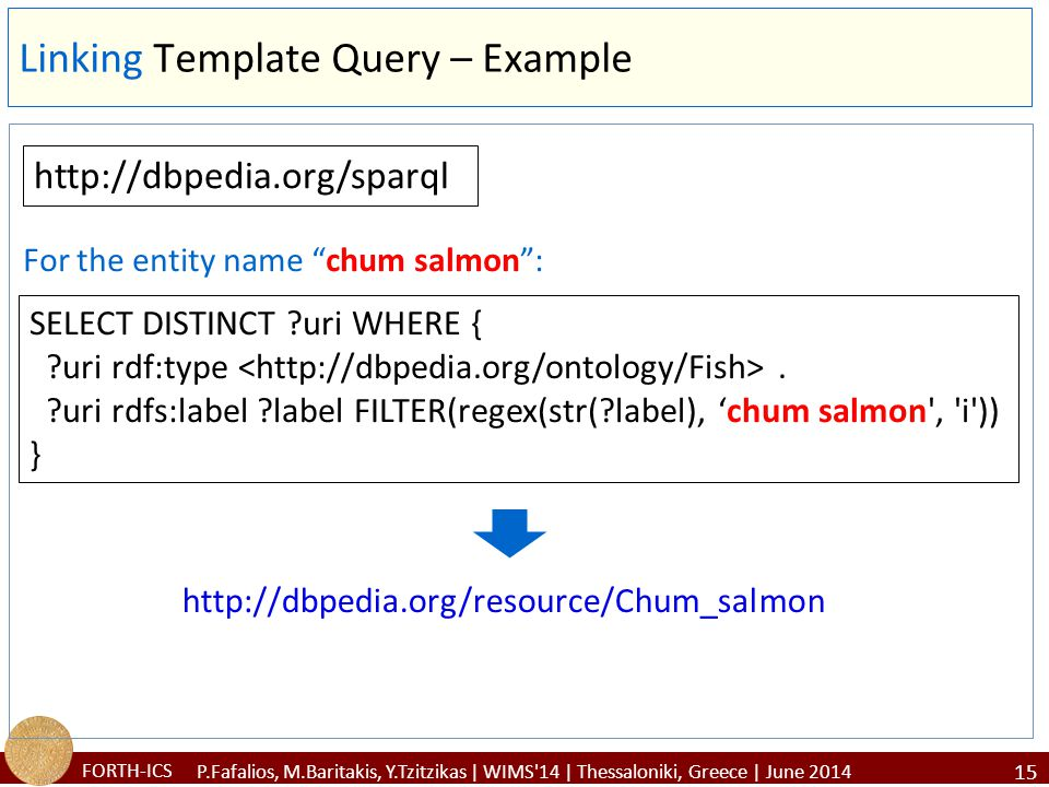 FORTH-ICS Linking Template Query – Example 15 P.Fafalios, M.Baritakis, Y.Tzitzikas | WIMS 14 | Thessaloniki, Greece | June 2014 http://dbpedia.org/sparql SELECT DISTINCT ?uri WHERE { ?uri rdf:type.