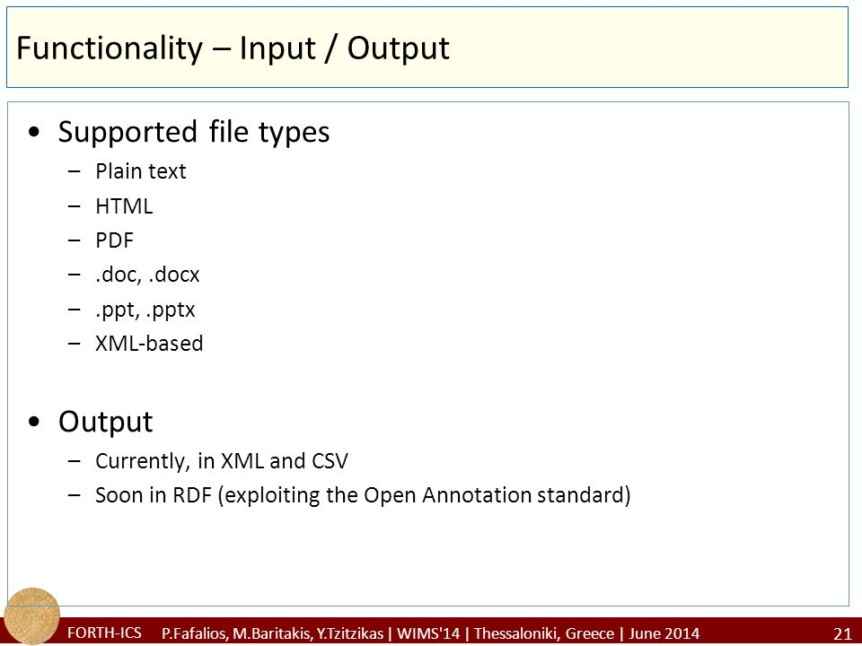 FORTH-ICS Functionality – Input / Output Supported file types –Plain text –HTML –PDF –.doc,.docx –.ppt,.pptx –XML-based Output –Currently, in XML and CSV –Soon in RDF (exploiting the Open Annotation standard) 21 P.Fafalios, M.Baritakis, Y.Tzitzikas | WIMS 14 | Thessaloniki, Greece | June 2014