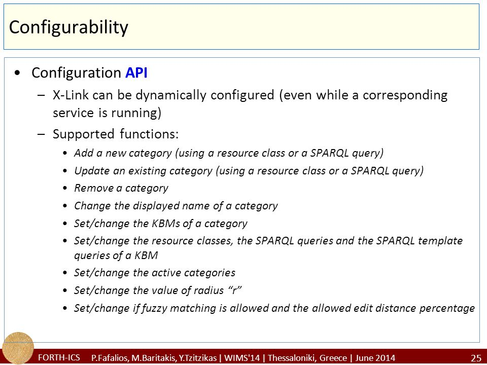 FORTH-ICS Configurability Configuration API –X-Link can be dynamically configured (even while a corresponding service is running) –Supported functions: Add a new category (using a resource class or a SPARQL query) Update an existing category (using a resource class or a SPARQL query) Remove a category Change the displayed name of a category Set/change the KBMs of a category Set/change the resource classes, the SPARQL queries and the SPARQL template queries of a KBM Set/change the active categories Set/change the value of radius r Set/change if fuzzy matching is allowed and the allowed edit distance percentage 25 P.Fafalios, M.Baritakis, Y.Tzitzikas | WIMS 14 | Thessaloniki, Greece | June 2014