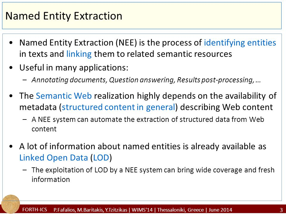 FORTH-ICS Named Entity Extraction Named Entity Extraction (NEE) is the process of identifying entities in texts and linking them to related semantic resources Useful in many applications: –Annotating documents, Question answering, Results post-processing, … The Semantic Web realization highly depends on the availability of metadata (structured content in general) describing Web content –A NEE system can automate the extraction of structured data from Web content A lot of information about named entities is already available as Linked Open Data (LOD) –The exploitation of LOD by a NEE system can bring wide coverage and fresh information 3 P.Fafalios, M.Baritakis, Y.Tzitzikas | WIMS 14 | Thessaloniki, Greece | June 2014