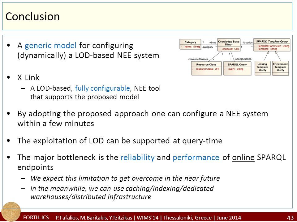 FORTH-ICS Conclusion A generic model for configuring (dynamically) a LOD-based NEE system X-Link –A LOD-based, fully configurable, NEE tool that supports the proposed model By adopting the proposed approach one can configure a NEE system within a few minutes The exploitation of LOD can be supported at query-time The major bottleneck is the reliability and performance of online SPARQL endpoints –We expect this limitation to get overcome in the near future –In the meanwhile, we can use caching/indexing/dedicated warehouses/distributed infrastructure 43 P.Fafalios, M.Baritakis, Y.Tzitzikas | WIMS 14 | Thessaloniki, Greece | June 2014
