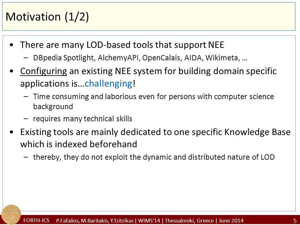 FORTH-ICS Motivation (2/2) In existing NEE tools, the user (an admin or a developer) cannot easily: –define its own interesting types/categories of entities –update/extend an existing category with additional entities coming from a new Knowledge Base (KB) –Specify how to link the identified entities with semantic resources –Control how to enrich the identified entities, i.e.