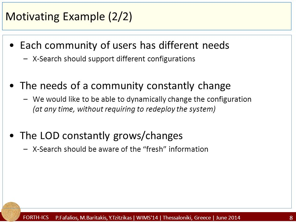 FORTH-ICS Contribution We will see: –A generic model for configuring (dynamically) a LOD-based NEE system which can be exploited by existing NEE systems –X-Link, a fully configurable NEE tool that supports the proposed model and… –The results of a task-based user study –The results of a case study –Lessons learned, limitations, how to cope with the limitations 9 P.Fafalios, M.Baritakis, Y.Tzitzikas | WIMS 14 | Thessaloniki, Greece | June 2014