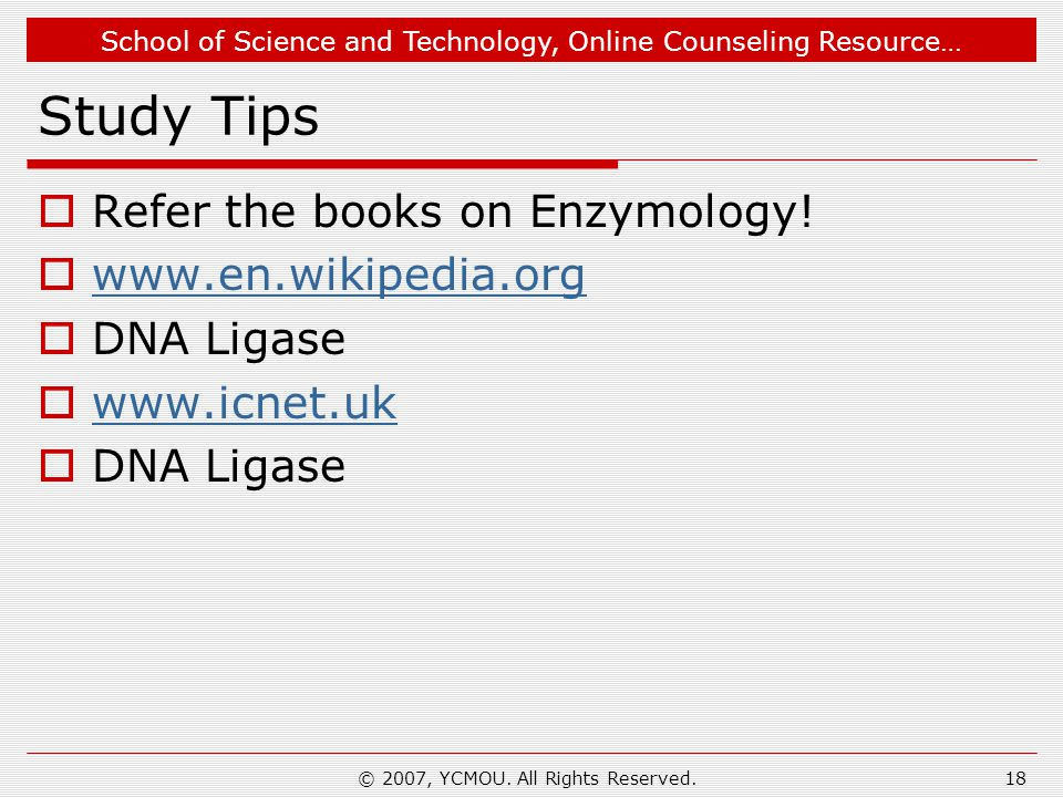 School of Science and Technology, Online Counseling Resource… © 2007, YCMOU. All Rights Reserved.18 Study Tips  Refer the books on Enzymology!  www.