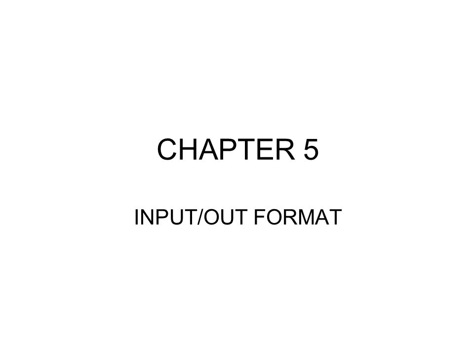 CHAPTER 5 INPUT/OUT FORMAT