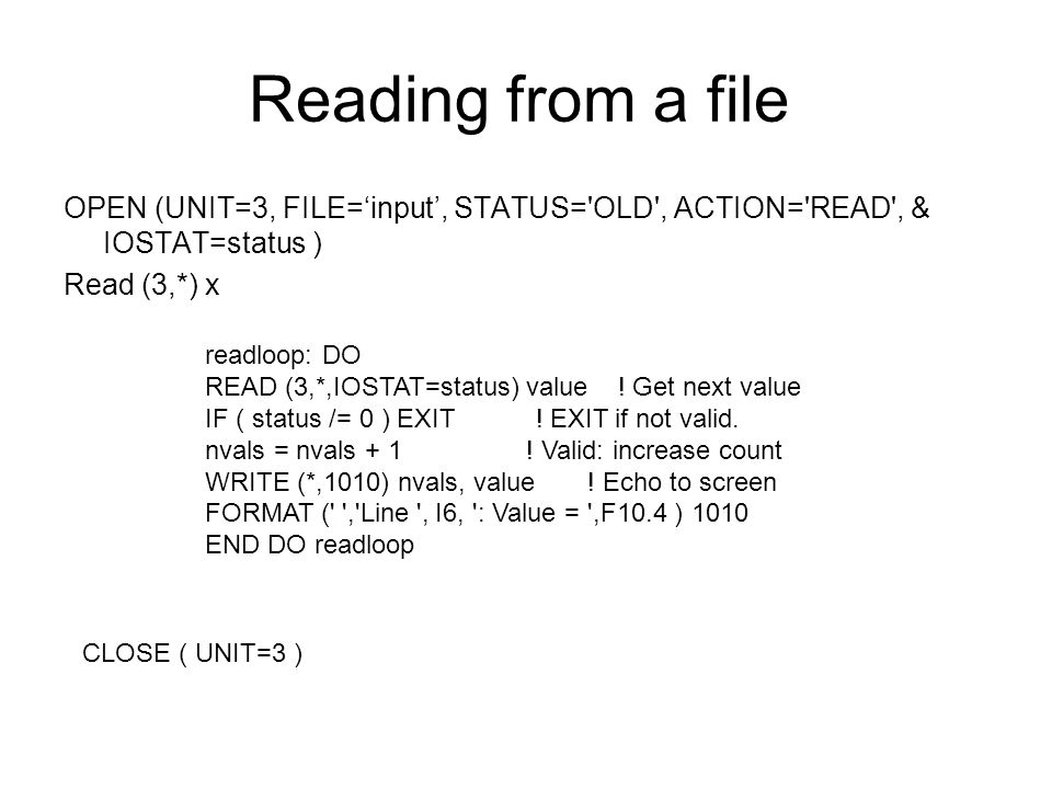 Reading from a file OPEN (UNIT=3, FILE='input', STATUS= OLD , ACTION= READ , & IOSTAT=status ) Read (3,*) x CLOSE ( UNIT=3 ) readloop: DO READ (3,*,IOSTAT=status) value .