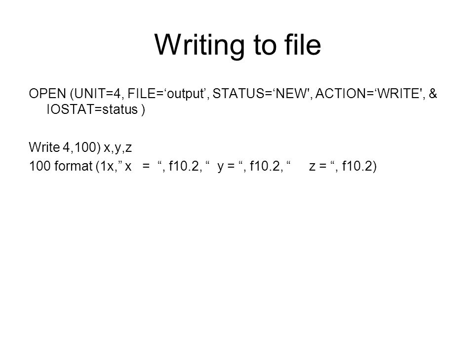 Writing to file OPEN (UNIT=4, FILE='output', STATUS='NEW , ACTION='WRITE , & IOSTAT=status ) Write 4,100) x,y,z 100 format (1x, x = , f10.2, y = , f10.2, z = , f10.2)