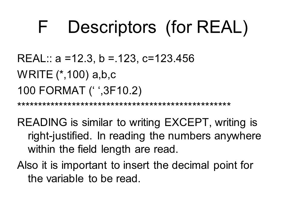 F Descriptors (for REAL) REAL:: a =12.3, b =.123, c=123.456 WRITE (*,100) a,b,c 100 FORMAT (' ',3F10.2) ************************************************** READING is similar to writing EXCEPT, writing is right-justified.