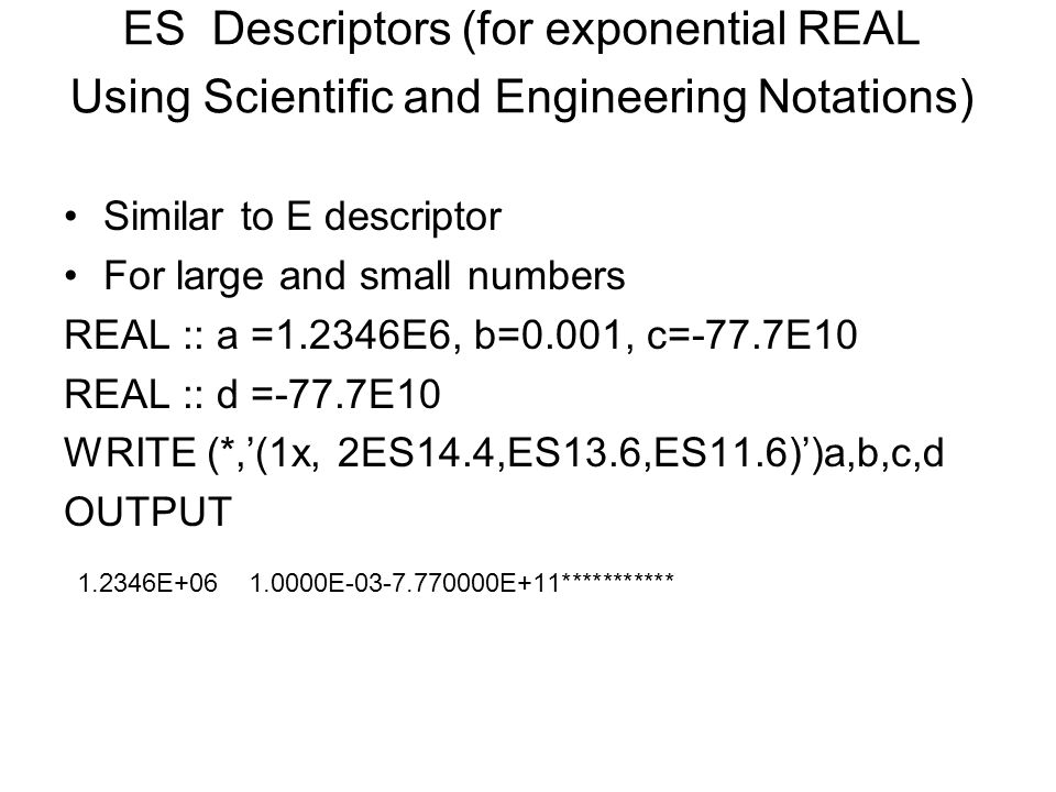 ES Descriptors (for exponential REAL Using Scientific and Engineering Notations) Similar to E descriptor For large and small numbers REAL :: a =1.2346E6, b=0.001, c=-77.7E10 REAL :: d =-77.7E10 WRITE (*,'(1x, 2ES14.4,ES13.6,ES11.6)')a,b,c,d OUTPUT 1.2346E+06 1.0000E-03-7.770000E+11***********