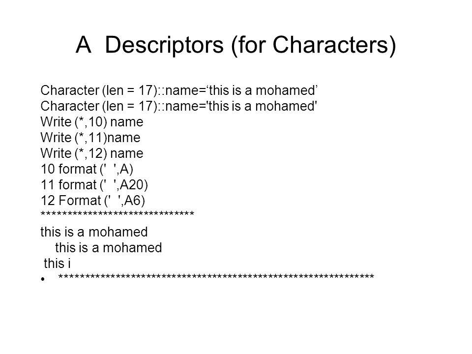 A Descriptors (for Characters) Character (len = 17)::name='this is a mohamed' Character (len = 17)::name= this is a mohamed Write (*,10) name Write (*,11)name Write (*,12) name 10 format ( ,A) 11 format ( ,A20) 12 Format ( ,A6) ****************************** this is a mohamed this i **************************************************************