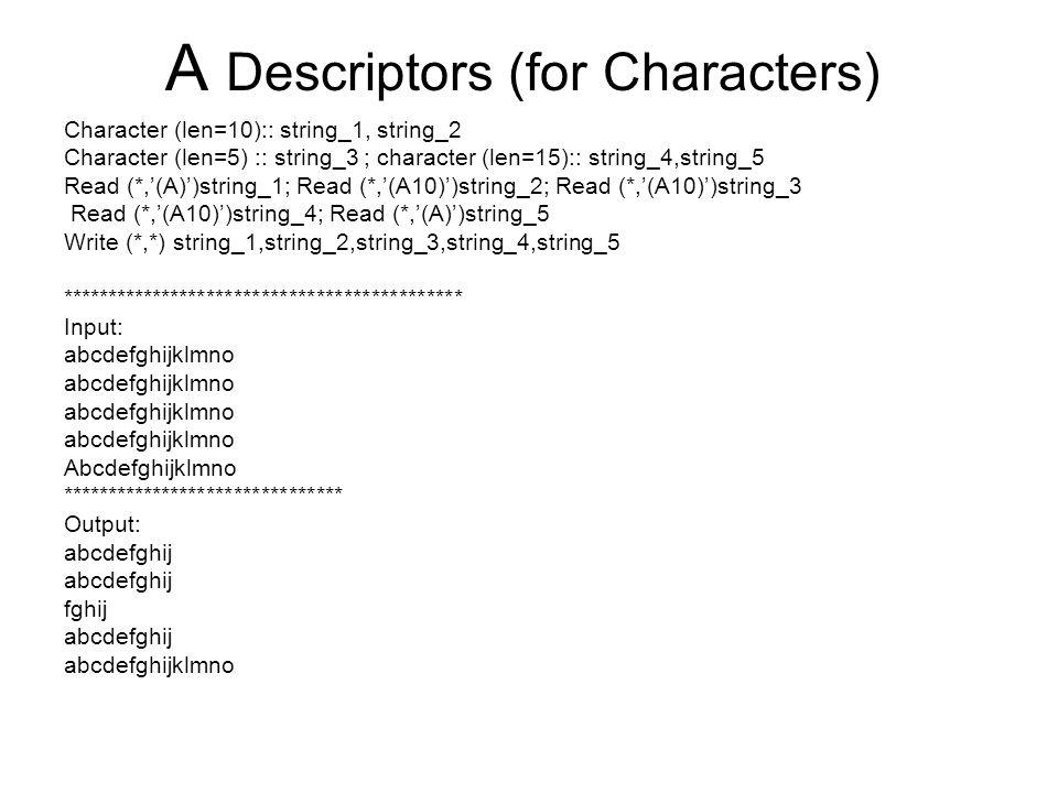 A Descriptors (for Characters) Character (len=10):: string_1, string_2 Character (len=5) :: string_3 ; character (len=15):: string_4,string_5 Read (*,'(A)')string_1; Read (*,'(A10)')string_2; Read (*,'(A10)')string_3 Read (*,'(A10)')string_4; Read (*,'(A)')string_5 Write (*,*) string_1,string_2,string_3,string_4,string_5 ******************************************** Input: abcdefghijklmno Abcdefghijklmno ******************************* Output: abcdefghij fghij abcdefghij abcdefghijklmno