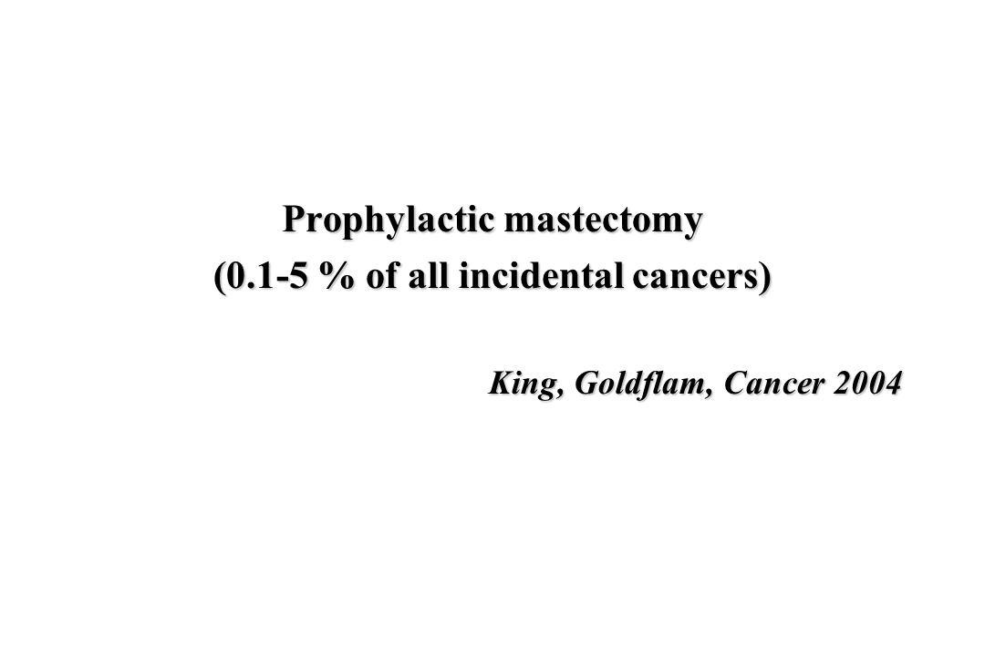 Prophylactic mastectomy (0.1-5 % of all incidental cancers) King, Goldflam, Cancer 2004