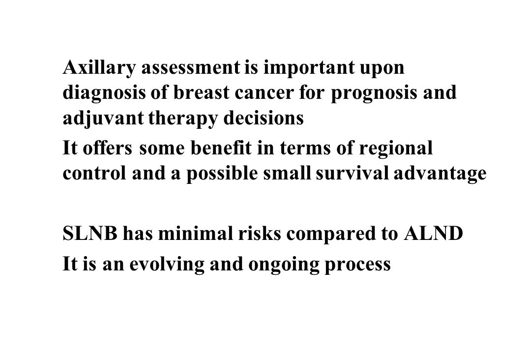 Axillary assessment is important upon diagnosis of breast cancer for prognosis and adjuvant therapy decisions It offers some benefit in terms of regional control and a possible small survival advantage SLNB has minimal risks compared to ALND It is an evolving and ongoing process