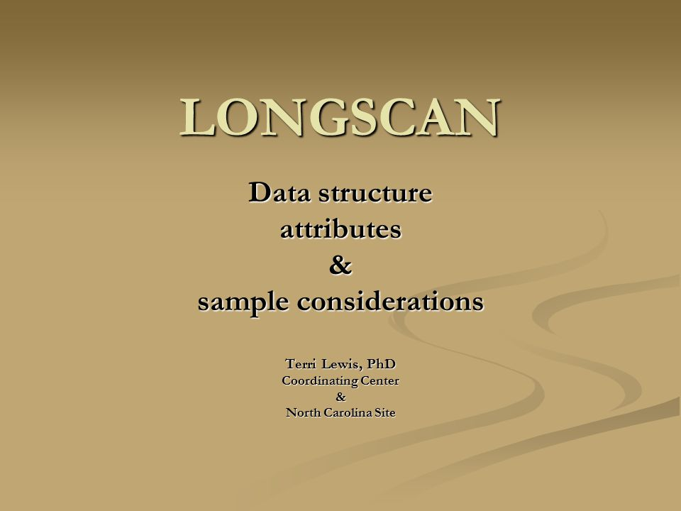LONGSCAN Data structure attributes& sample considerations Terri Lewis, PhD Coordinating Center & North Carolina Site