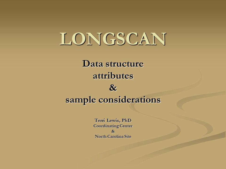 LONGSCAN Data structure attributes& sample considerations Terri Lewis, PhD Coordinating Center & North Carolina Site