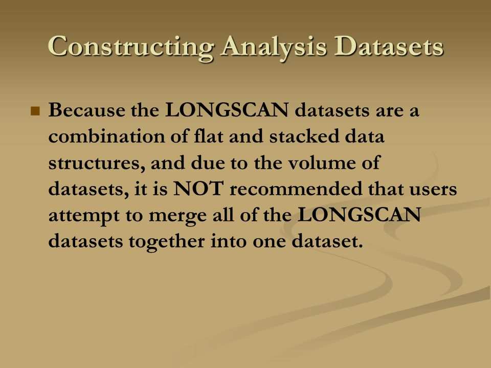 Constructing Analysis Datasets Because the LONGSCAN datasets are a combination of flat and stacked data structures, and due to the volume of datasets, it is NOT recommended that users attempt to merge all of the LONGSCAN datasets together into one dataset.