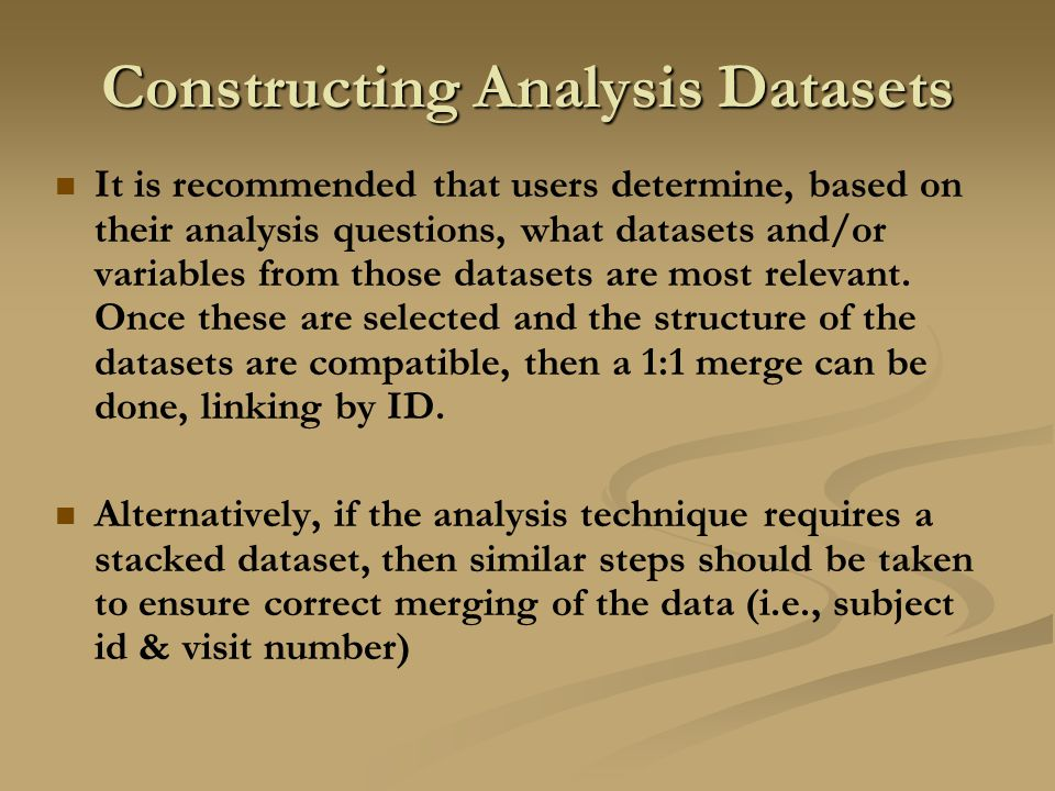 Constructing Analysis Datasets It is recommended that users determine, based on their analysis questions, what datasets and/or variables from those datasets are most relevant.