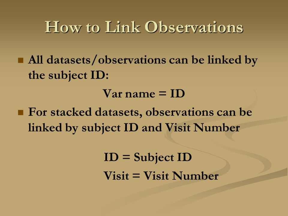 How to Link Observations All datasets/observations can be linked by the subject ID: Var name = ID For stacked datasets, observations can be linked by